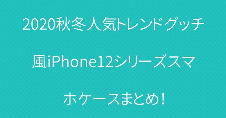 2020秋冬人気トレンドグッチ風iPhone12シリーズスマホケースまとめ!