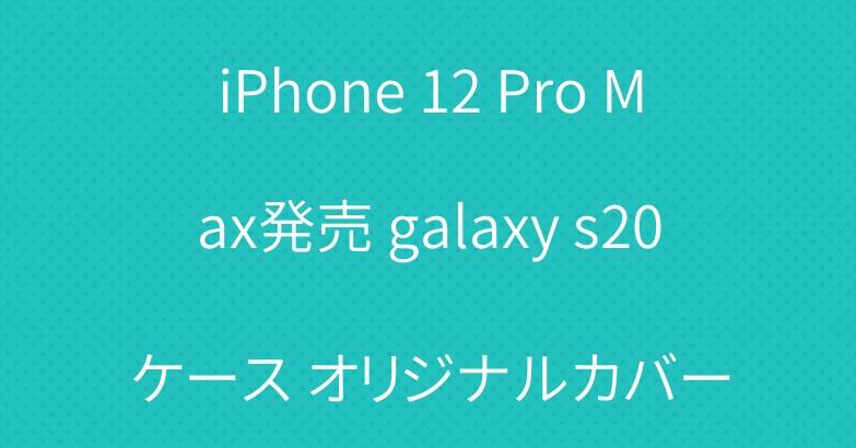 iPhone 12 Pro Max発売 galaxy s20ケース オリジナルカバー