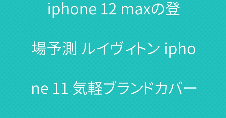 iphone 12 maxの登場予測 ルイヴィトン iphone 11 気軽ブランドカバー