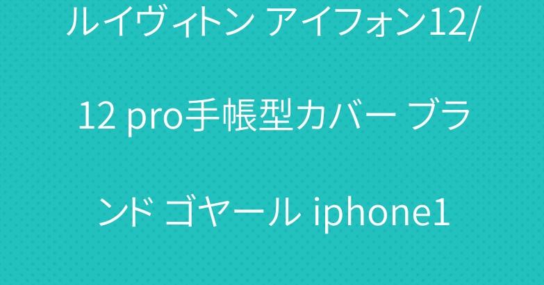 ルイヴィトン アイフォン12/12 pro手帳型カバー ブランド ゴヤール iphone11/11 proケース