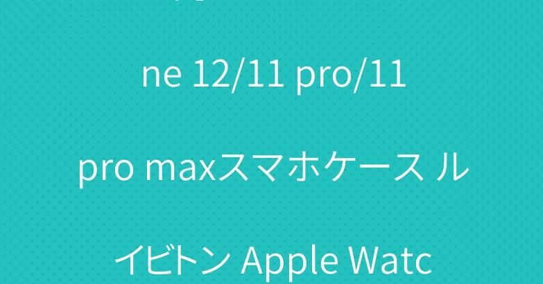 メンズ向け エルメス iPhone 12/11 pro/11pro maxスマホケース ルイビトン Apple Watch ベルト
