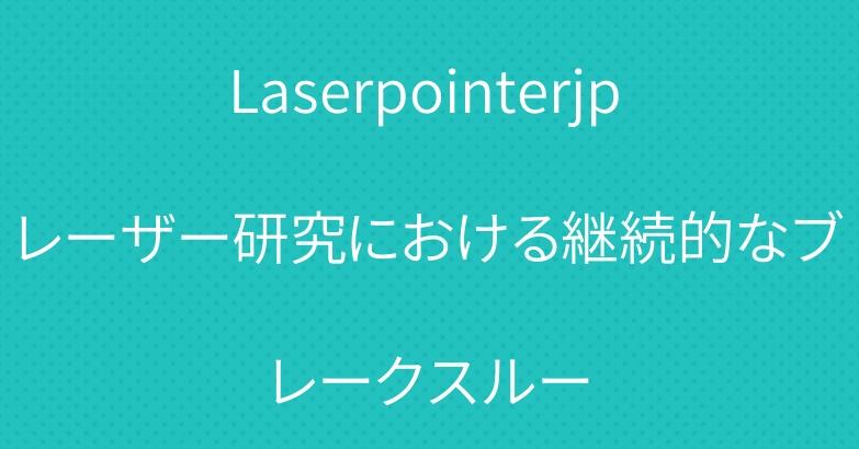 Laserpointerjp レーザー研究における継続的なブレークスルー