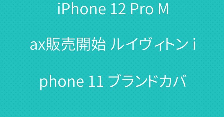 iPhone 12 Pro Max販売開始 ルイヴィトン iphone 11 ブランドカバー