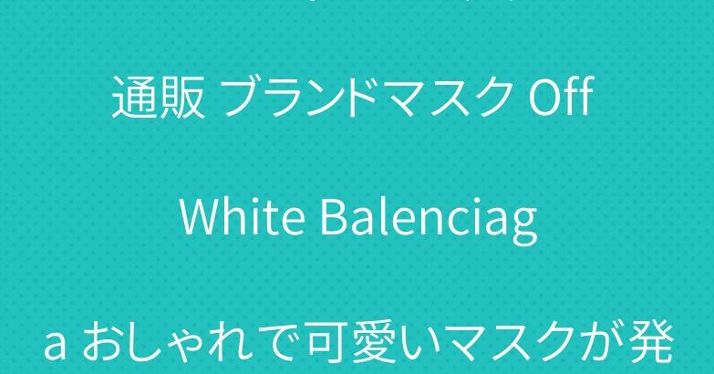 メンズ レディースファッション通販 ブランドマスク Off White Balenciaga おしゃれで可愛いマスクが発売中