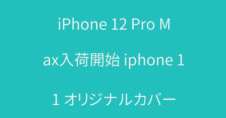 iPhone 12 Pro Max入荷開始 iphone 11 オリジナルカバー