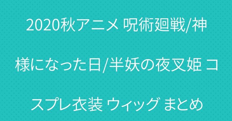 2020秋アニメ 呪術廻戦/神様になった日/半妖の夜叉姫 コスプレ衣装 ウィッグ まとめ