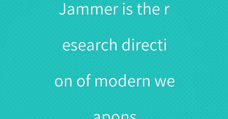 Jammer is the research direction of modern weapons
