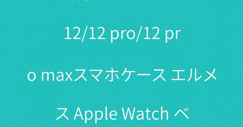 お買得 グッチ iPhone 12/12 pro/12 pro maxスマホケース エルメス Apple Watch ベルト