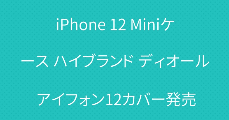 iPhone 12 Miniケース ハイブランド ディオール アイフォン12カバー発売