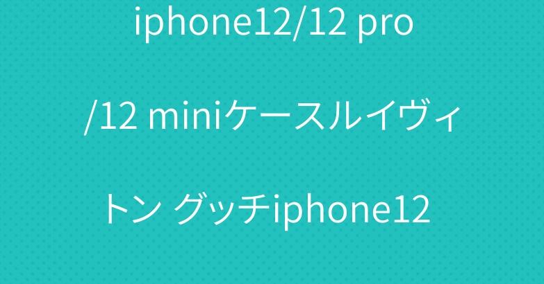 iphone12/12 pro/12 miniケースルイヴィトン グッチiphone12 pro maxケース