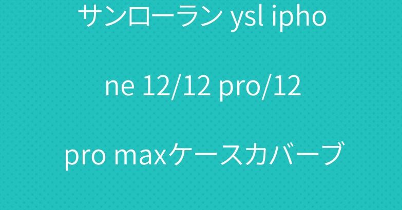 サンローランysl iphone 12/12 pro/12 pro maxケースカバーブランド