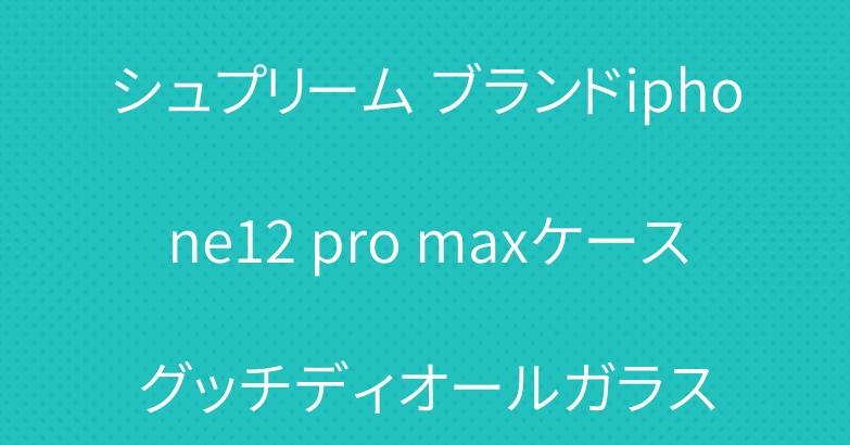 シュプリーム ブランドiphone12 pro maxケースグッチディオールガラス