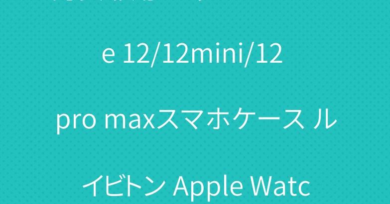 男女兼用 シャネル iPhone 12/12mini/12 pro maxスマホケース ルイビトン Apple Watch ベルト