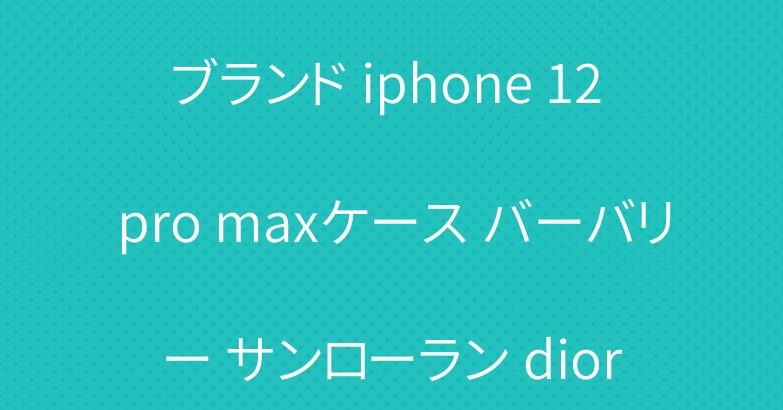 ブランド iphone 12 pro maxケース バーバリー サンローラン dior