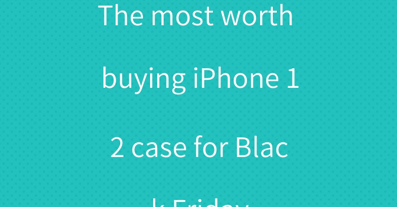 The most worth buying iPhone 12 case for Black Friday