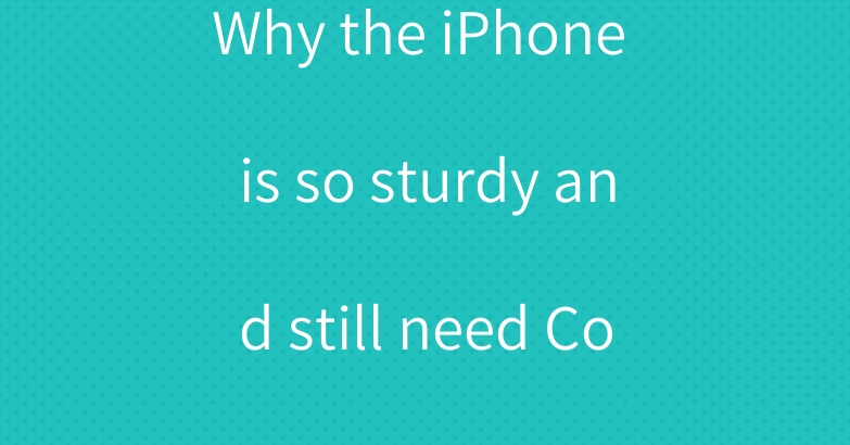 Why the iPhone is so sturdy and still need Cover