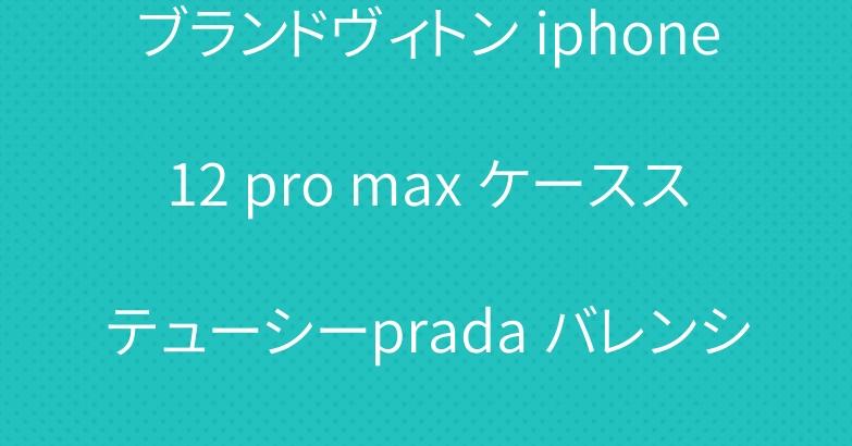 ブランドヴィトン iphone12 pro max ケースステューシーprada バレンシアガ