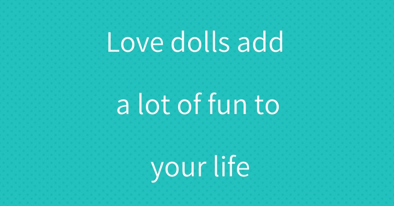 Love dolls add a lot of fun to your life