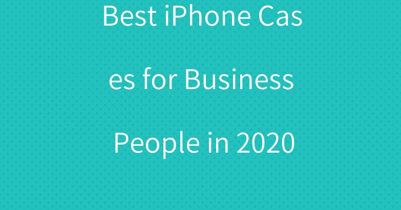 Best iPhone Cases for Business People in 2020
