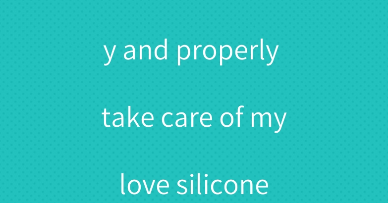 How can I easily and properly take care of my love silicone doll