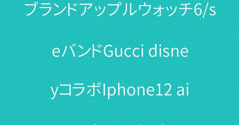 ブランドアップルウォッチ6/seバンドGucci disneyコラボIphone12 airpods proカバー