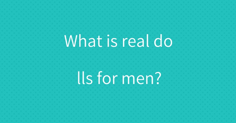 What is real dolls for men?