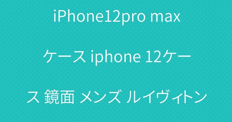 激安 通販ルイヴィトン LV iPhone12pro maxケース iphone 12ケース 鏡面 メンズ ルイヴィトン アイフォンケース12pro ペア ハイブランド ロゴ