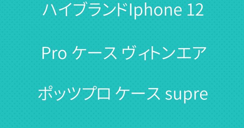 ハイブランドIphone 12 Pro ケース ヴィトンエアポッツプロ ケース supremeコピー