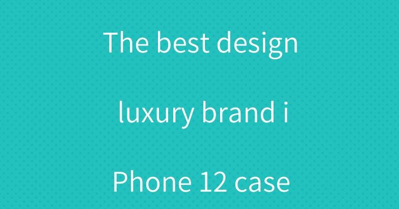 The best design luxury brand iPhone 12 case