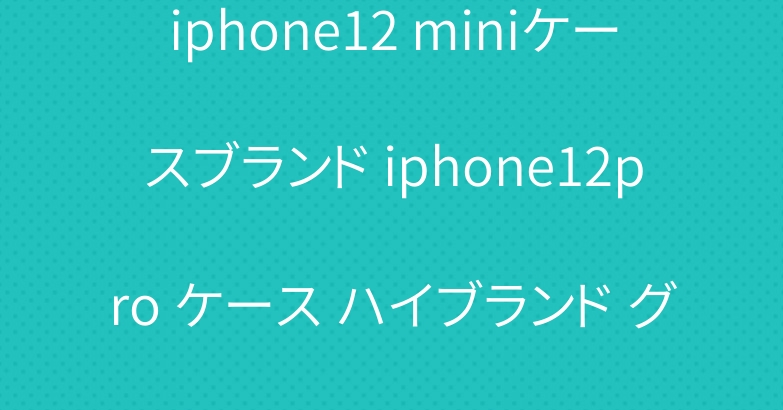 iphone12 miniケースブランド iphone12pro ケース ハイブランド グッチバーバリーヴィトン