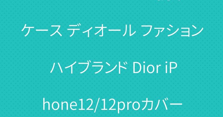 アイフォン12 Mini 携帯ケース ディオール ファション ハイブランド Dior iPhone12/12proカバー おすすめ!