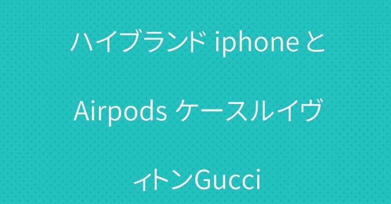ハイブランド iphone と Airpods ケースルイヴィトンGucci