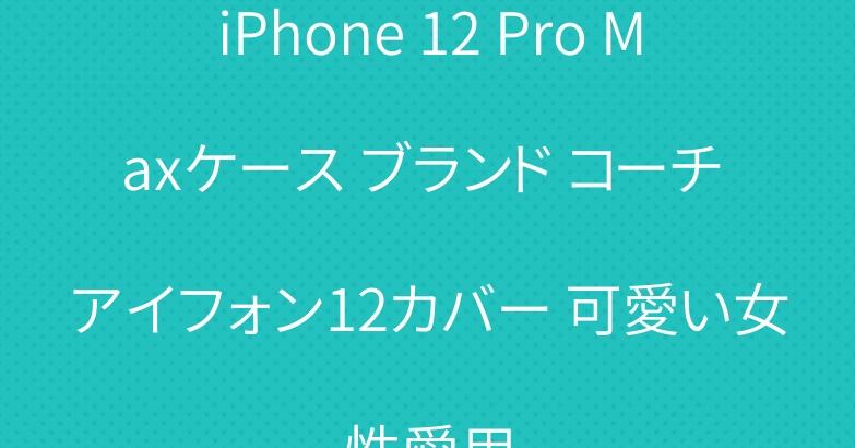 iPhone 12 Pro Maxケース ブランド コーチ アイフォン12カバー 可愛い女性愛用