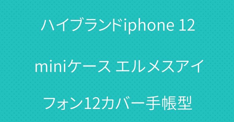 ハイブランドiphone 12 miniケース エルメスアイフォン12カバー手帳型