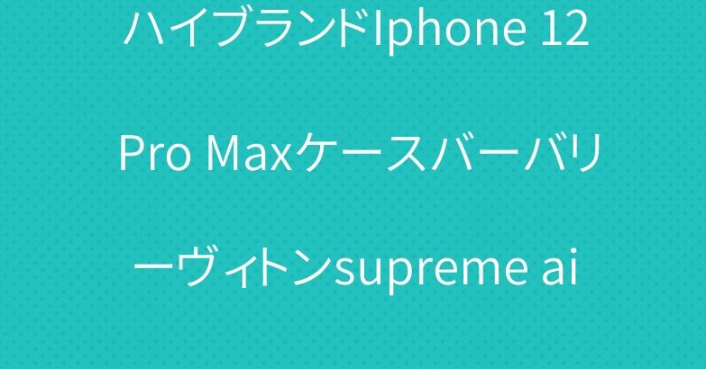 ハイブランドIphone 12 Pro Maxケースバーバリーヴィトンsupreme airpodsカバー