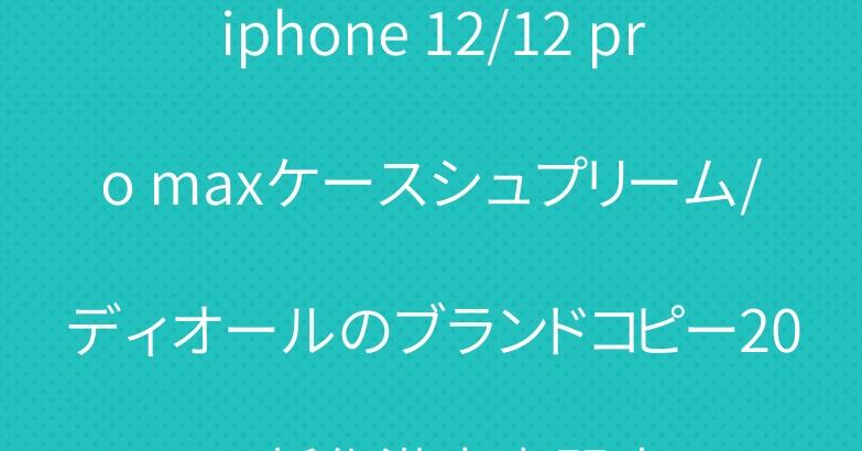 iphone 12/12 pro maxケースシュプリーム/ディオールのブランドコピー2021新作激安專門店
