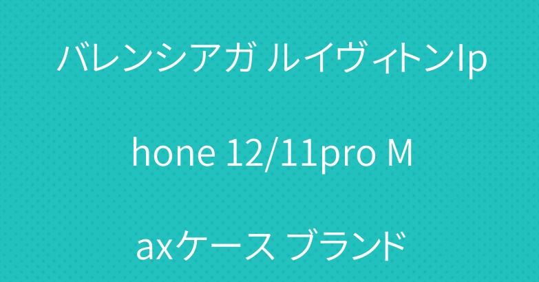 バレンシアガ ルイヴィトンIphone 12/11pro Maxケース ブランド