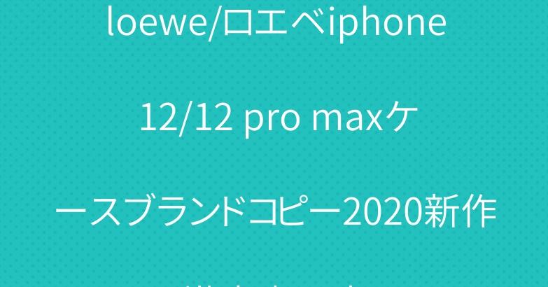 loewe/ロエベiphone 12/12 pro maxケースブランドコピー2020新作激安專門店