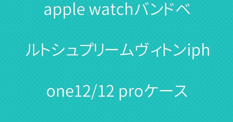 apple watchバンドベルトシュプリームヴィトンiphone12/12 proケース個性人気ipad5/6ケース