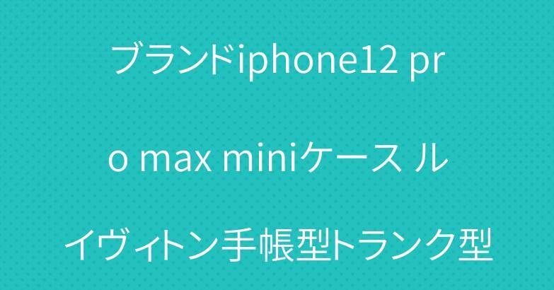 ブランドiphone12 pro max miniケース ルイヴィトン手帳型トランク型