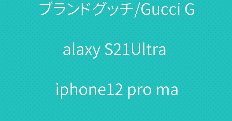 ブランドグッチ/Gucci Galaxy S21Ultra iphone12 pro maxケース