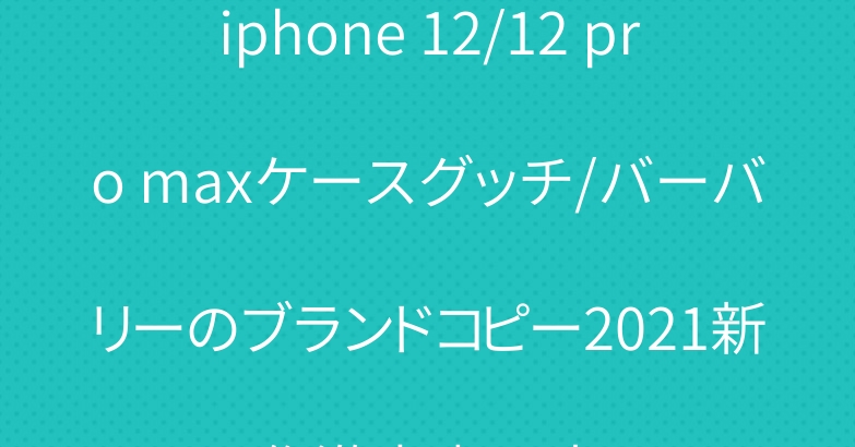 iphone 12/12 pro maxケースグッチ/バーバリーのブランドコピー2021新作激安專門店