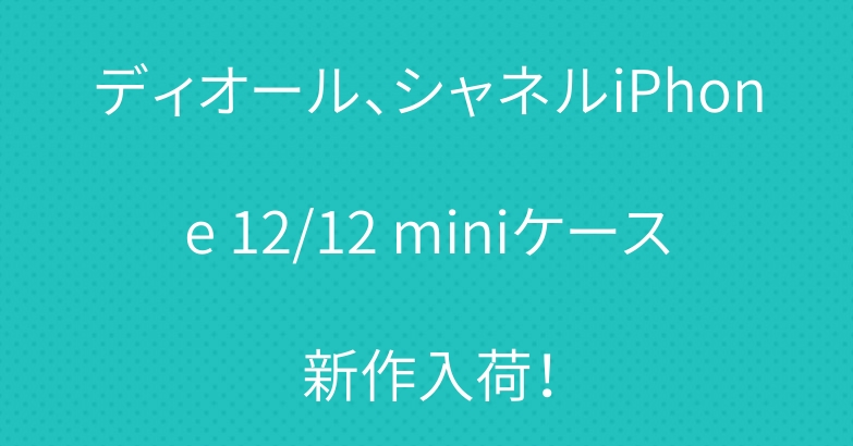 ディオール、シャネルiPhone 12/12 miniケース新作入荷!