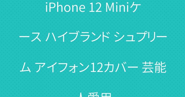 iPhone 12 Miniケース ハイブランド シュプリーム アイフォン12カバー 芸能人愛用