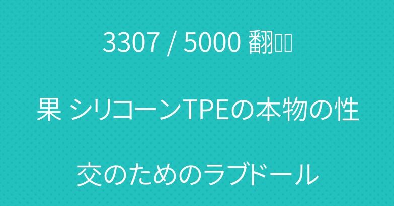 3307 / 5000 翻译结果 シリコーンTPEの本物の性交のためのラブドール