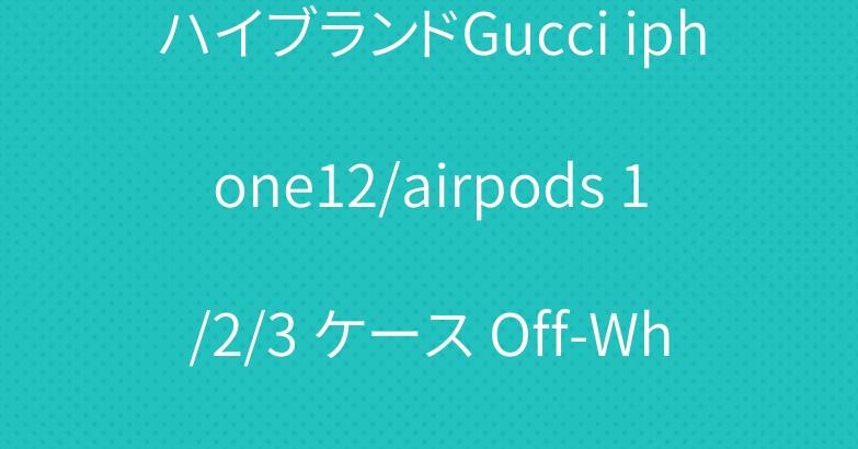 ハイブランドGucci iphone12/airpods 1/2/3 ケース Off-White