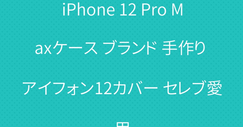 iPhone 12 Pro Maxケース ブランド 手作り アイフォン12カバー セレブ愛用