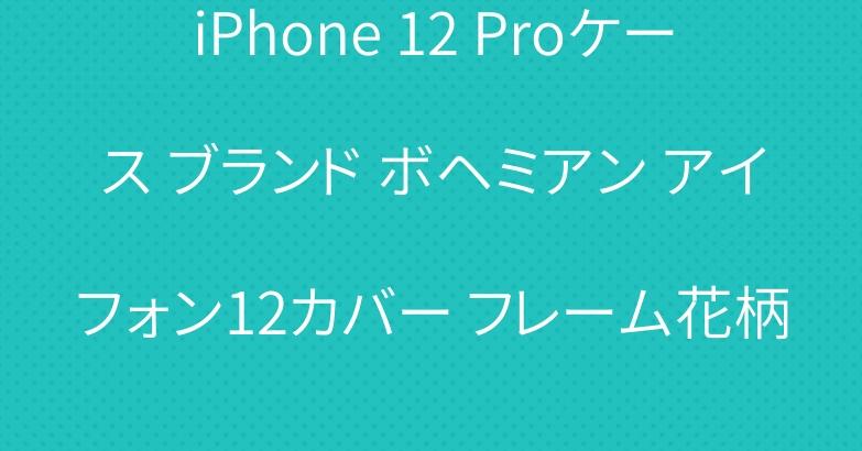 iPhone 12 Proケース ブランド ボヘミアン アイフォン12カバー フレーム花柄