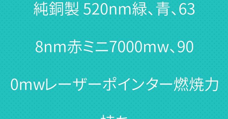 純銅製 520nm緑、青、638nm赤ミニ7000mw、900mwレーザーポインター燃焼力持ち
