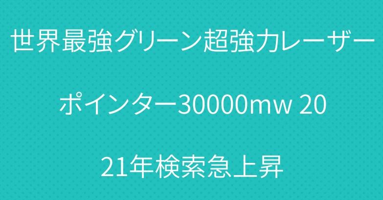 世界最強グリーン超強力レーザーポインター30000mw 2021年検索急上昇